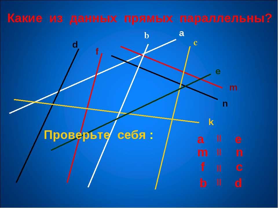 Какие из данных прямых параллельны? a b с m n k e d f Проверьте себя : a e m ...