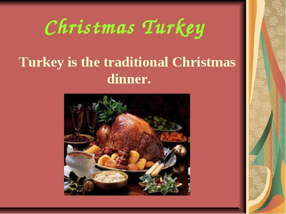 Christmas Turkey Turkey is the traditional Christmas dinner.