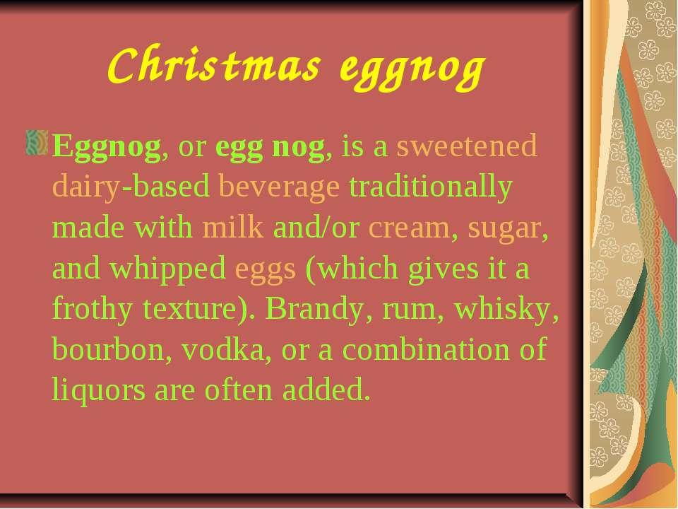 Christmas eggnog Eggnog, or egg nog, is a sweetened dairy-based beverage trad...