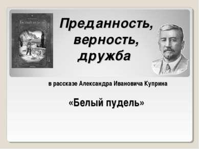 Преданность, верность, дружба в рассказе Александра Ивановича Куприна «Белый ...
