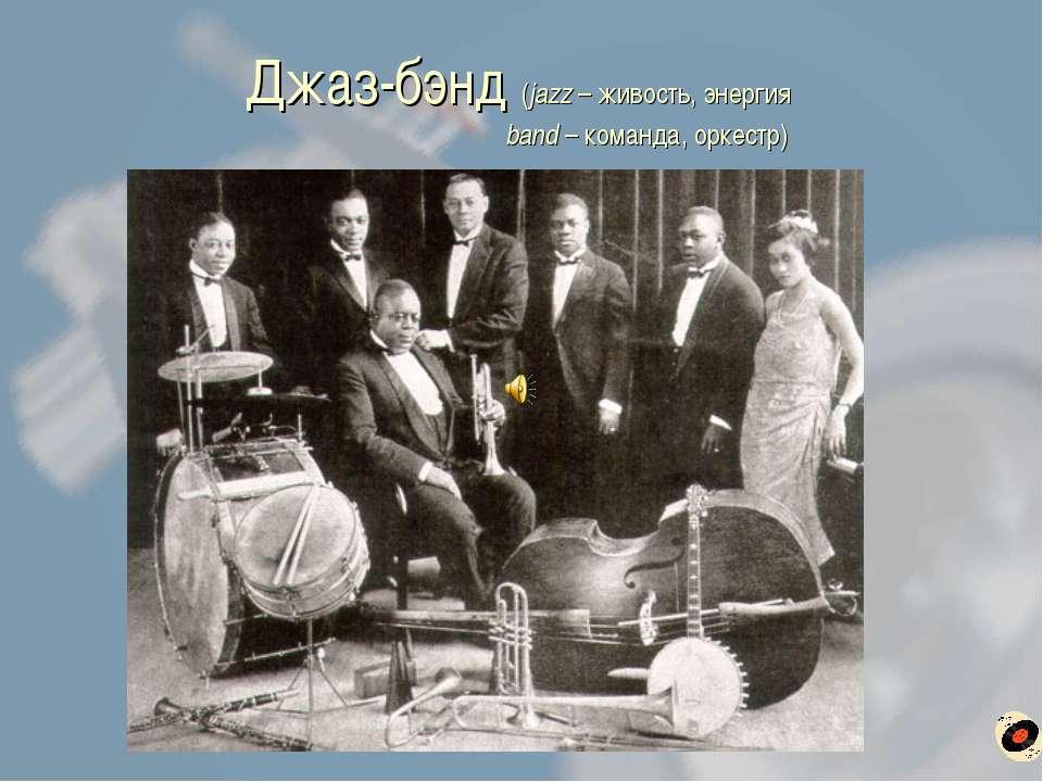 Джаз-бэнд (jazz – живость, энергия band – команда, оркестр)