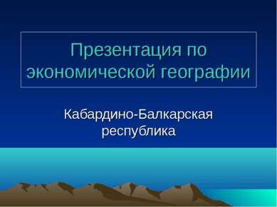 Презентация по экономической географии Кабардино-Балкарская республика
