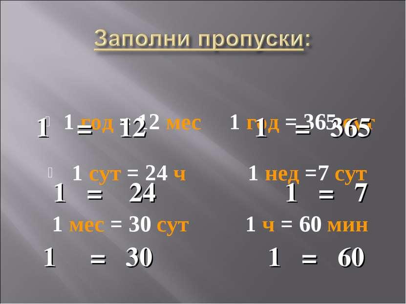 1 год = 12 мес 1 год = 365 сут 1 сут = 24 ч 1 нед =7 сут 1 мес = 30 сут 1 ч =...