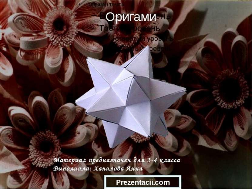 Оригами Материал предназначен для 3-4 класса Выполнила: Хапилова Анна Prezent...