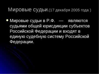 Мировые судьи.(17 декабря 2005 года ) Мировые судьи в Р.Ф. — являются судьям...