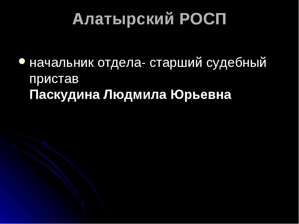 Алатырский РОСП начальник отдела- старший судебный пристав Паскудина Людмила ...