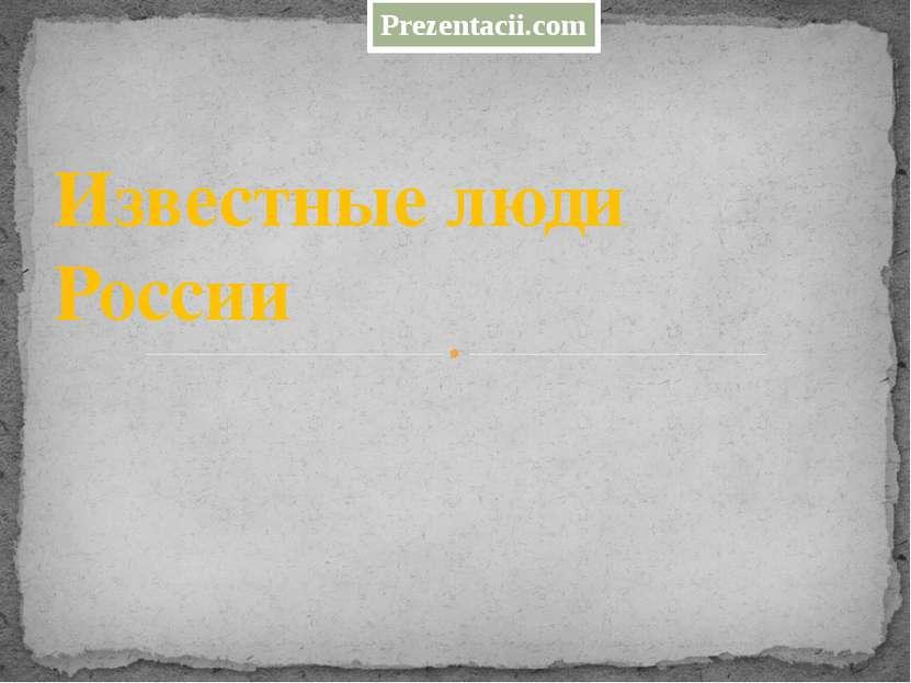 Известные люди России Prezentacii.com
