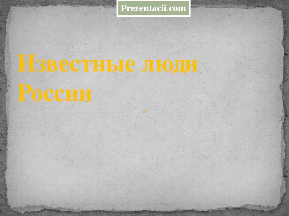 Известные люди России