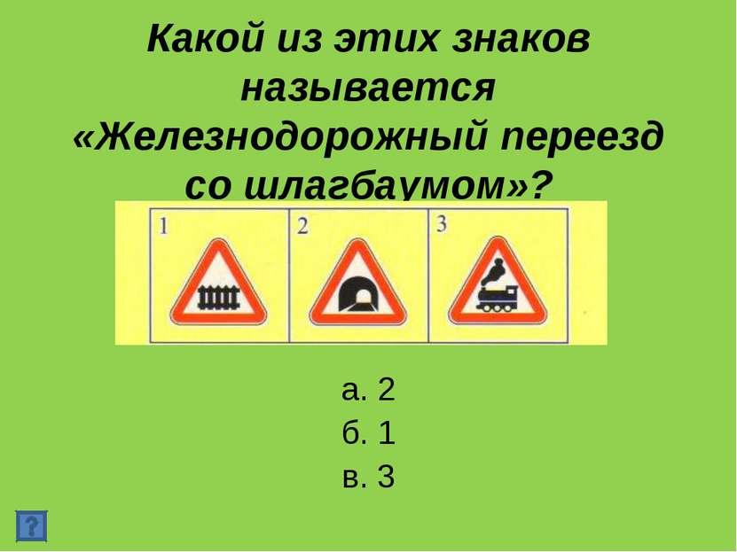 Какой из этих знаков называется «Железнодорожный переезд со шлагбаумом»? а. 2...