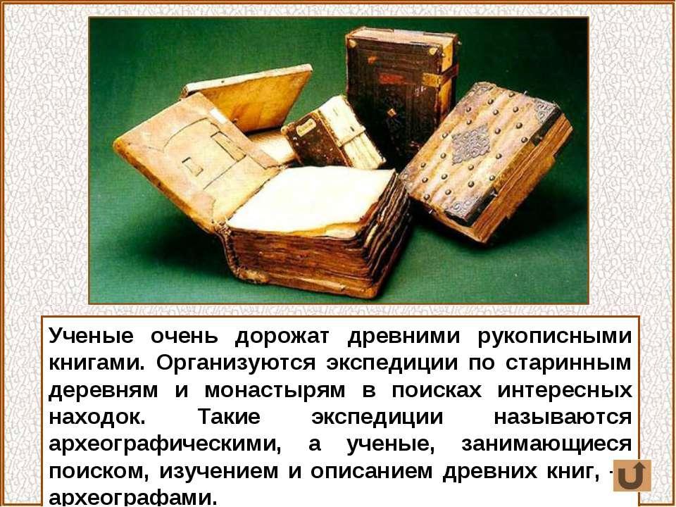 Ученые очень дорожат древними рукописными книгами. Организуются экспедиции по...