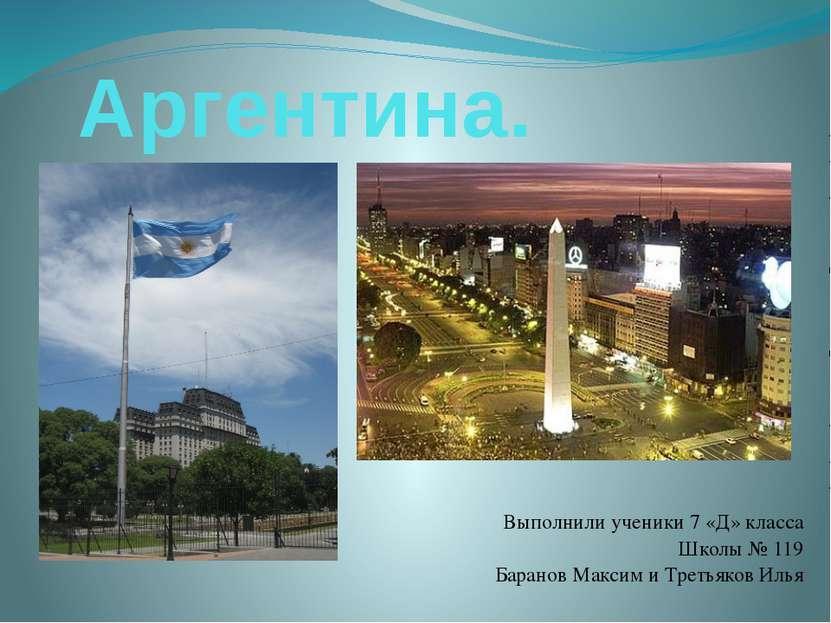 Аргентина. Выполнили ученики 7 «Д» класса Школы № 119 Баранов Максим и Третья...