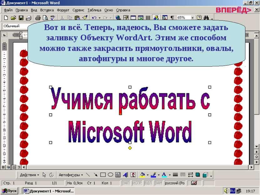 Вот и всё. Теперь, надеюсь, Вы сможете задать заливку Объекту WordArt. Этим ж...