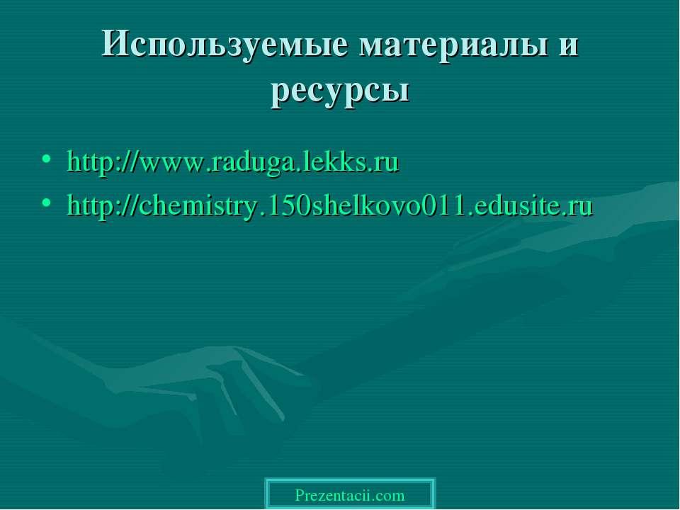Используемые материалы и ресурсы http://www.raduga.lekks.ru http://chemistry....