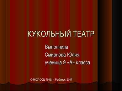КУКОЛЬНЫЙ ТЕАТР Выполнила Смирнова Юлия, ученица 9 «А» класса © МОУ СОШ №19, ...