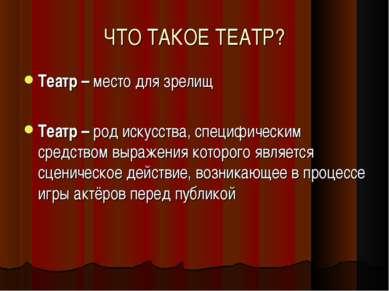 ЧТО ТАКОЕ ТЕАТР? Театр – место для зрелищ Театр – род искусства, специфически...
