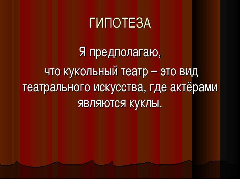 ГИПОТЕЗА Я предполагаю, что кукольный театр – это вид театрального искусства,...