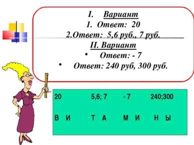 Вариант 1. Ответ: 20 2.Ответ: 5,6 руб., 7 руб. II. Вариант Ответ: - 7 Ответ: ...
