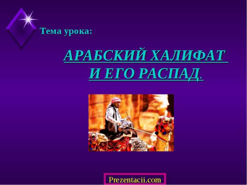 АРАБСКИЙ ХАЛИФАТ И ЕГО РАСПАД. Тема урока: Prezentacii.com