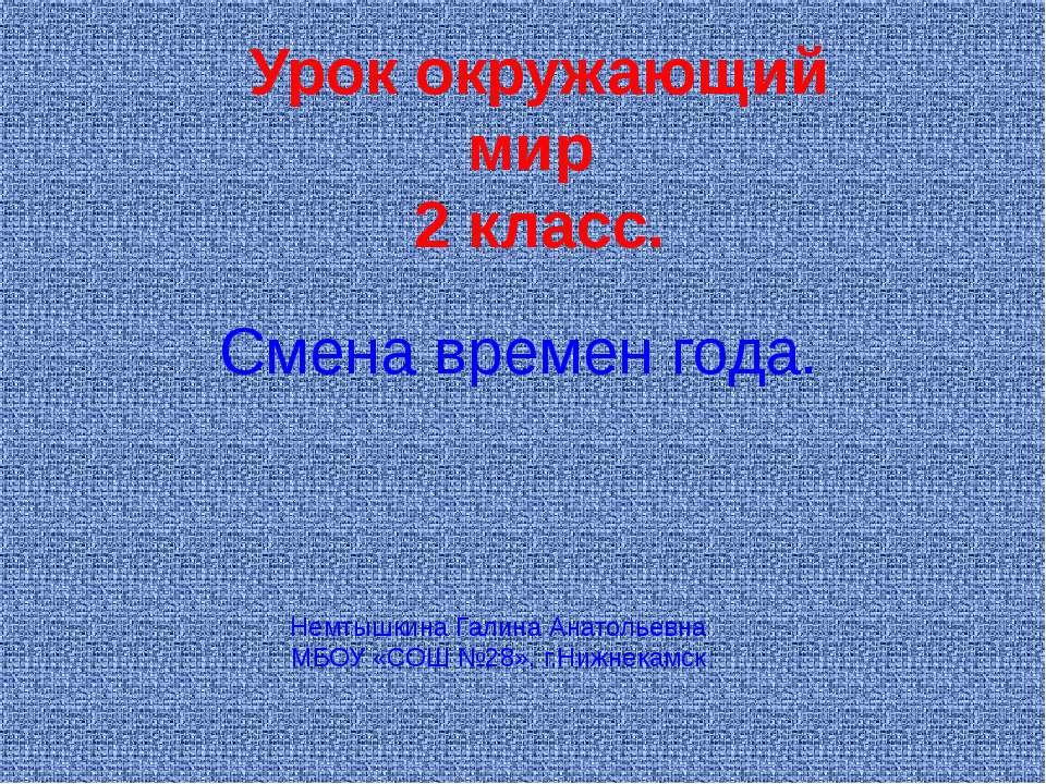 Смена времен года. Урок окружающий мир 2 класс. Немтышкина Галина Анатольевна...