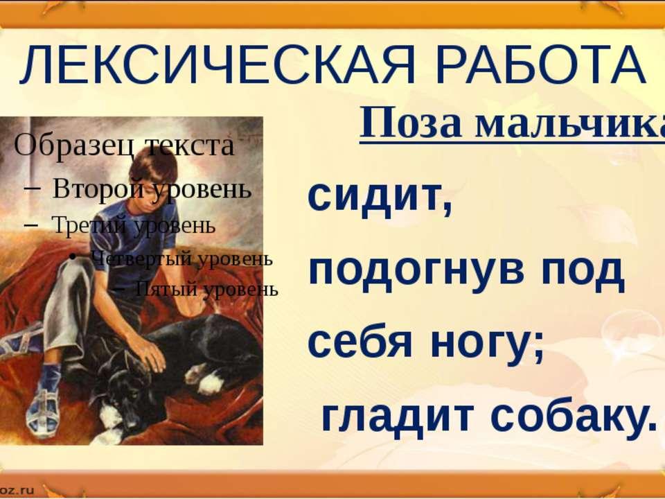 ЛЕКСИЧЕСКАЯ РАБОТА Поза мальчика сидит, подогнув под себя ногу; гладит собаку.