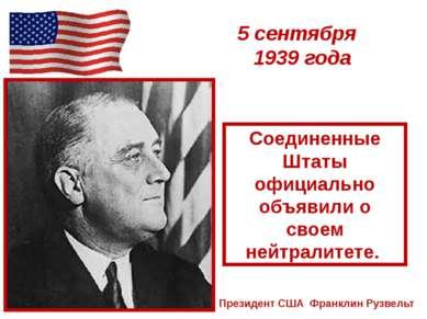 5 сентября 1939 года Президент США Франклин Рузвельт Соединенные Штаты официа...