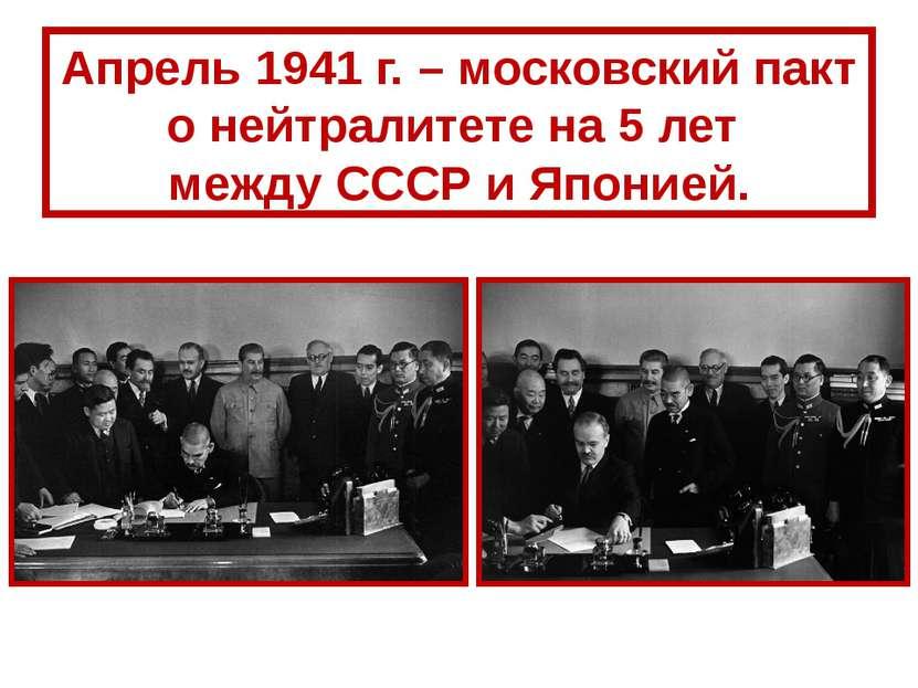 Апрель 1941 г. – московский пакт о нейтралитете на 5 лет между СССР и Японией.