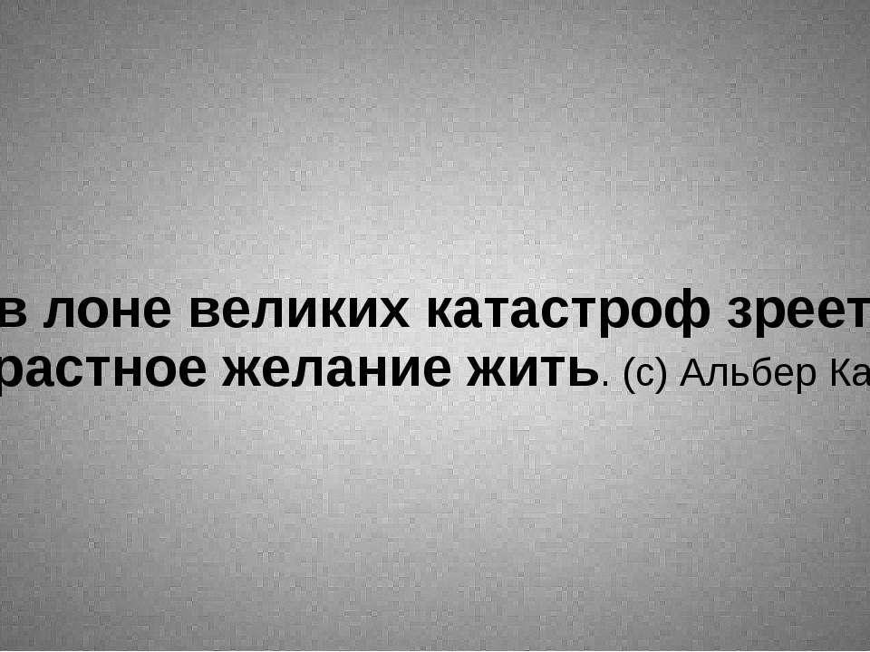 ... в лоне великих катастроф зреет страстное желание жить. (с) Альбер Камю