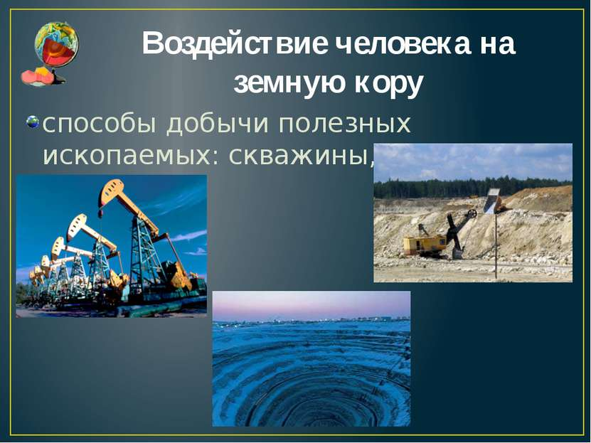 Воздействие человека на земную кору способы добычи полезных ископаемых: скваж...