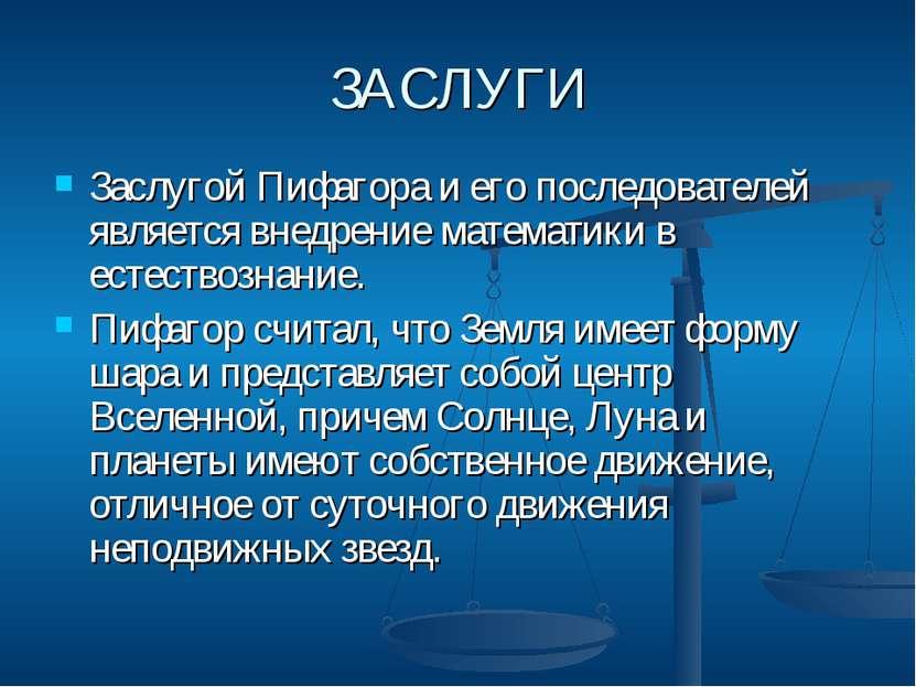 ЗАСЛУГИ Заслугой Пифагора и его последователей является внедрение математики ...