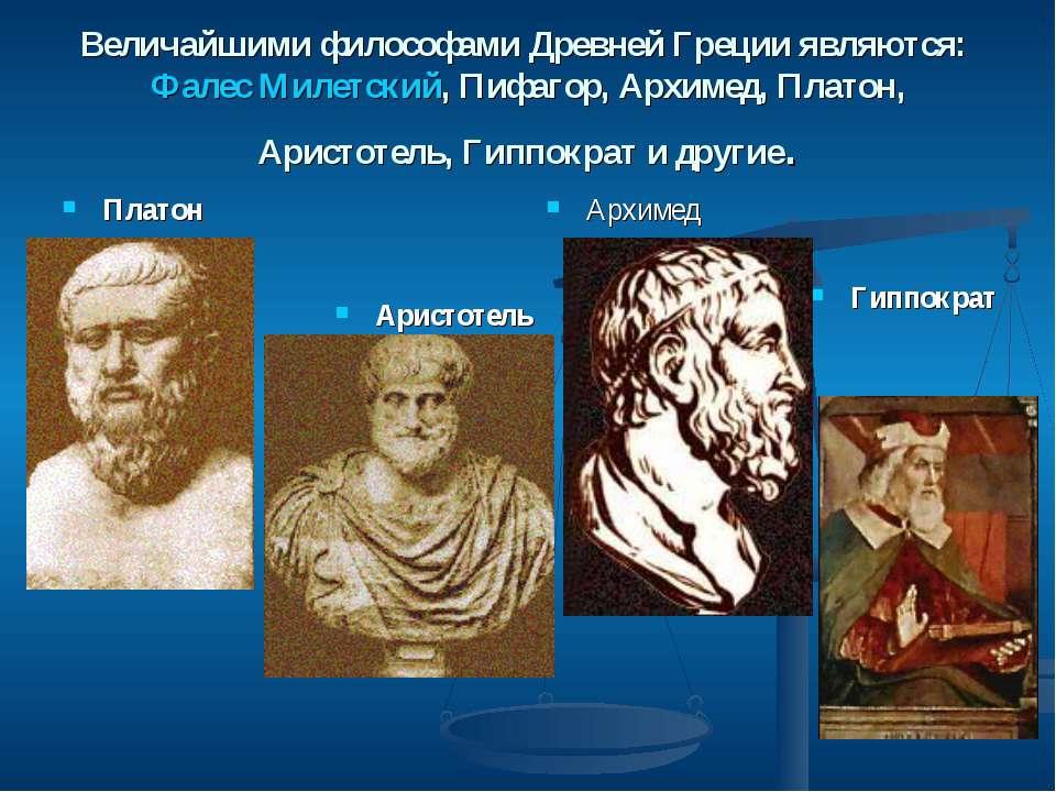 Величайшими философами Древней Греции являются: Фалес Милетский, Пифагор, Арх...