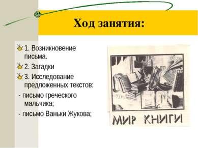 Ход занятия: 1. Возникновение письма. 2. Загадки 3. Исследование предложенных...