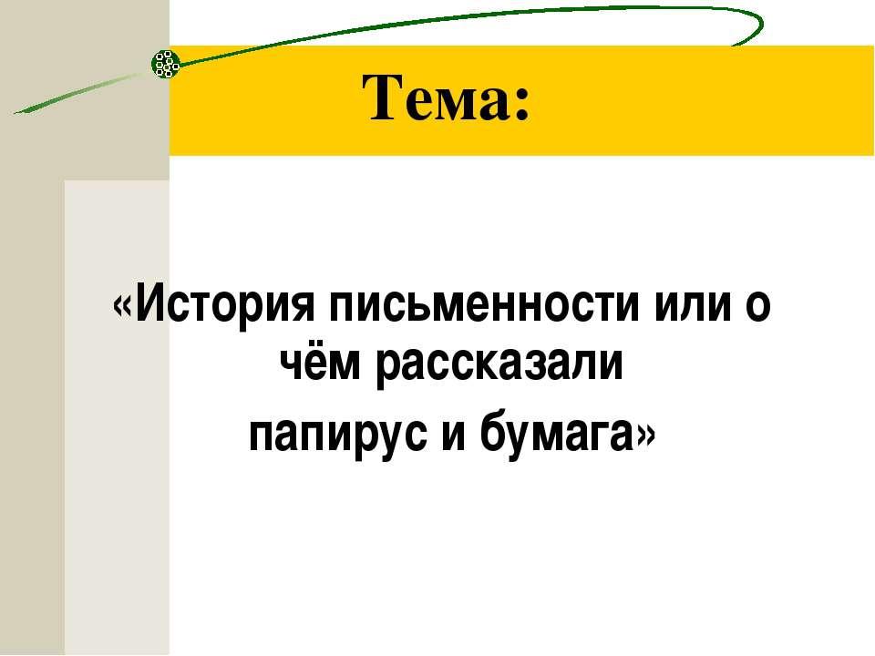 Тема: «История письменности или о чём рассказали папирус и бумага»