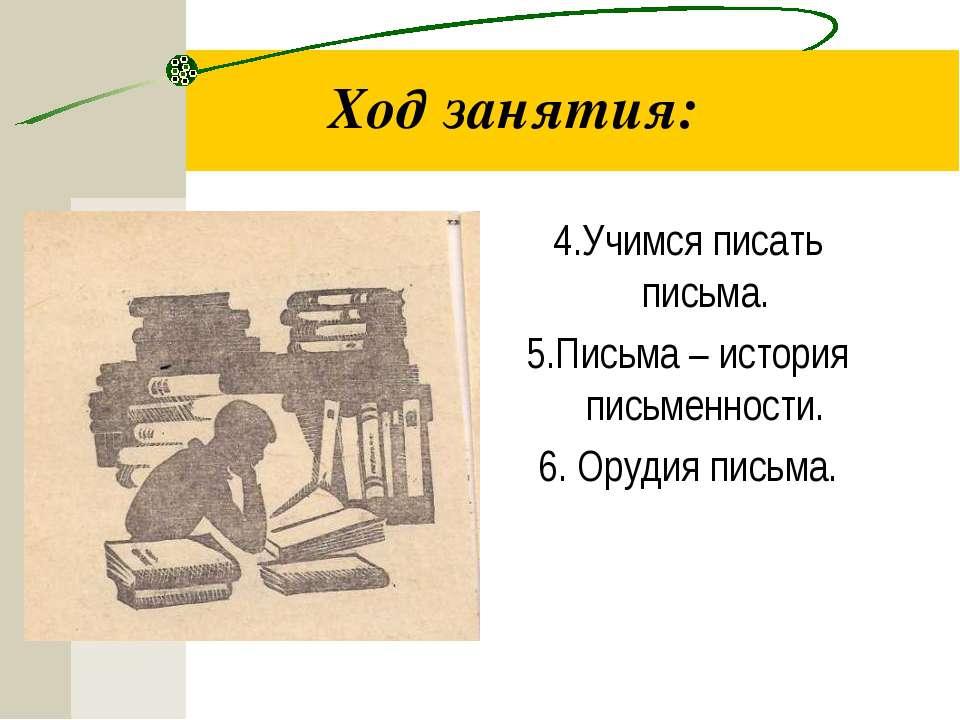 Ход занятия: 4.Учимся писать письма. 5.Письма – история письменности. 6. Оруд...