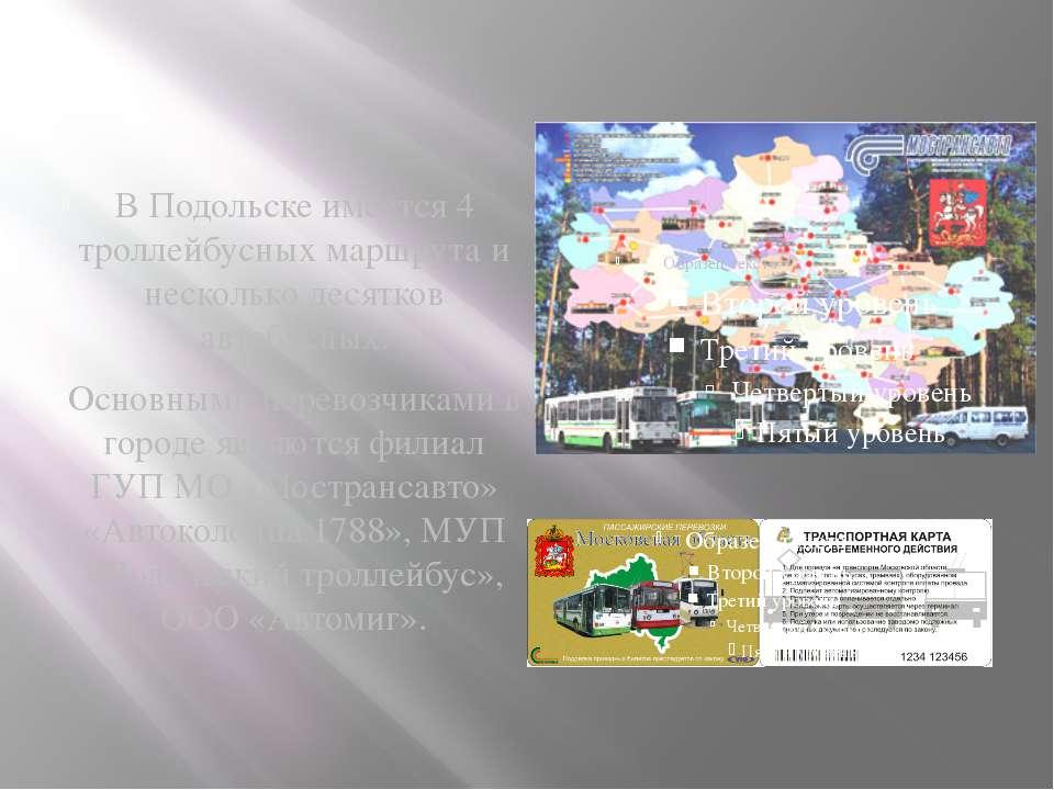 В Подольске имеется 4 троллейбусных маршрута и несколько десятков автобусных....