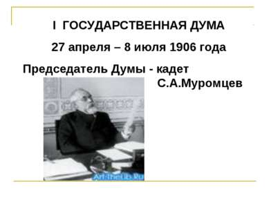 I ГОСУДАРСТВЕННАЯ ДУМА 27 апреля – 8 июля 1906 года Председатель Думы - кадет...