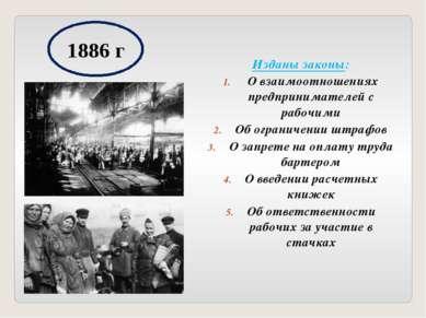 1886 г Изданы законы: О взаимоотношениях предпринимателей с рабочими Об огран...