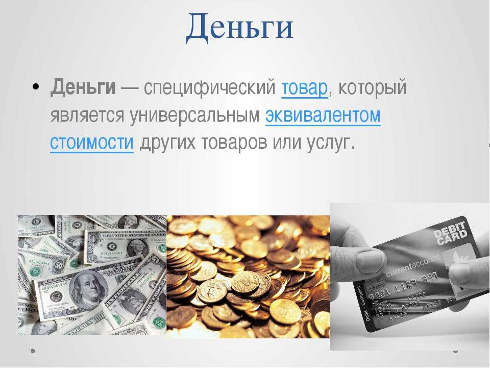 Деньги Деньги— специфический товар, который является универсальным эквивален...