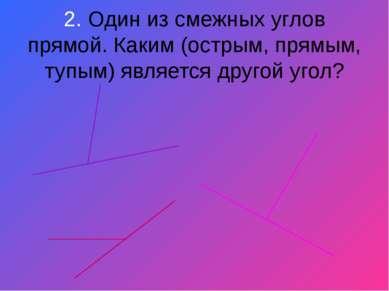 2. Один из смежных углов прямой. Каким (острым, прямым, тупым) является друго...