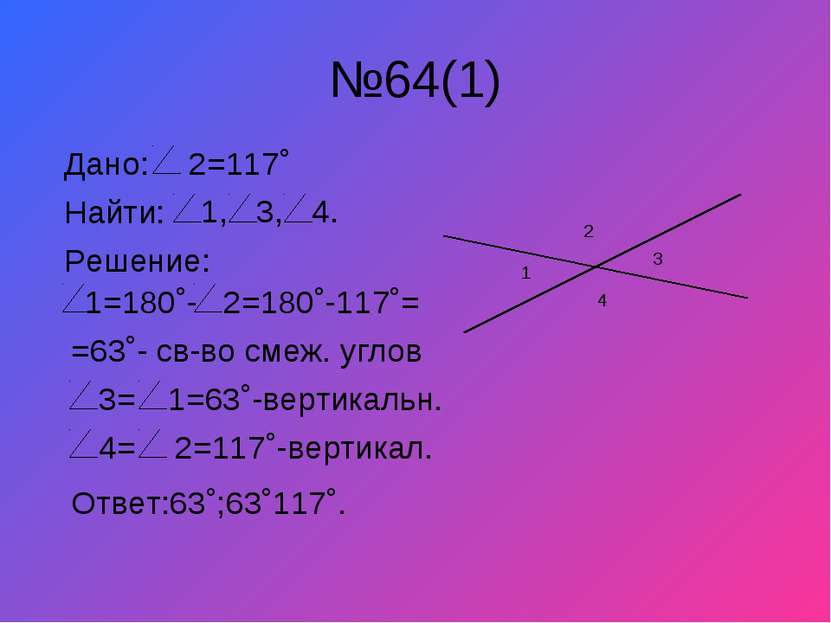 №64(1) 1 3 2 4 Дано: 2=117˚ Найти: 1, 3, 4. Решение: 1=180˚- 2=180˚-117˚= =63...