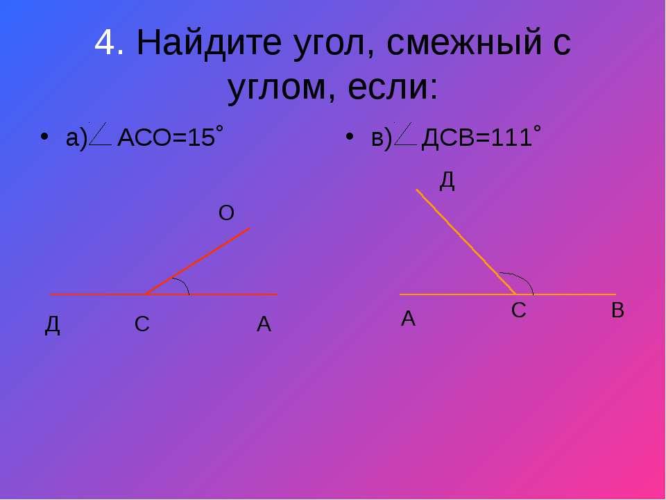 4. Найдите угол, смежный с углом, если: а) АСО=15˚ в) ДСВ=111˚ Д С А О Д С В А