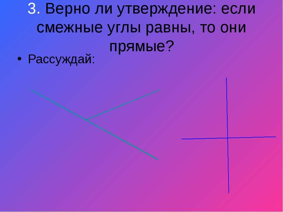3. Верно ли утверждение: если смежные углы равны, то они прямые? Рассуждай: