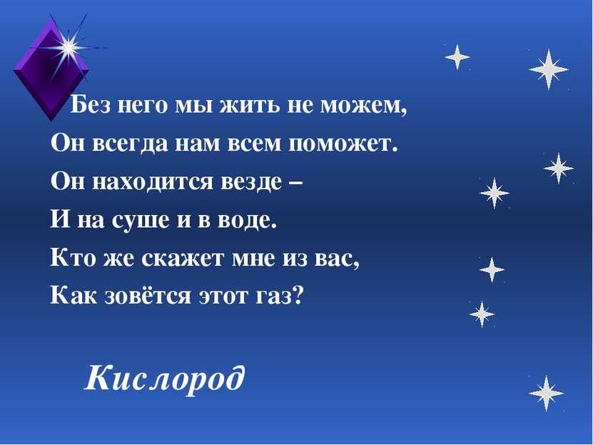 Кислород Без него мы жить не можем, Он всегда нам всем поможет. Он находится ...
