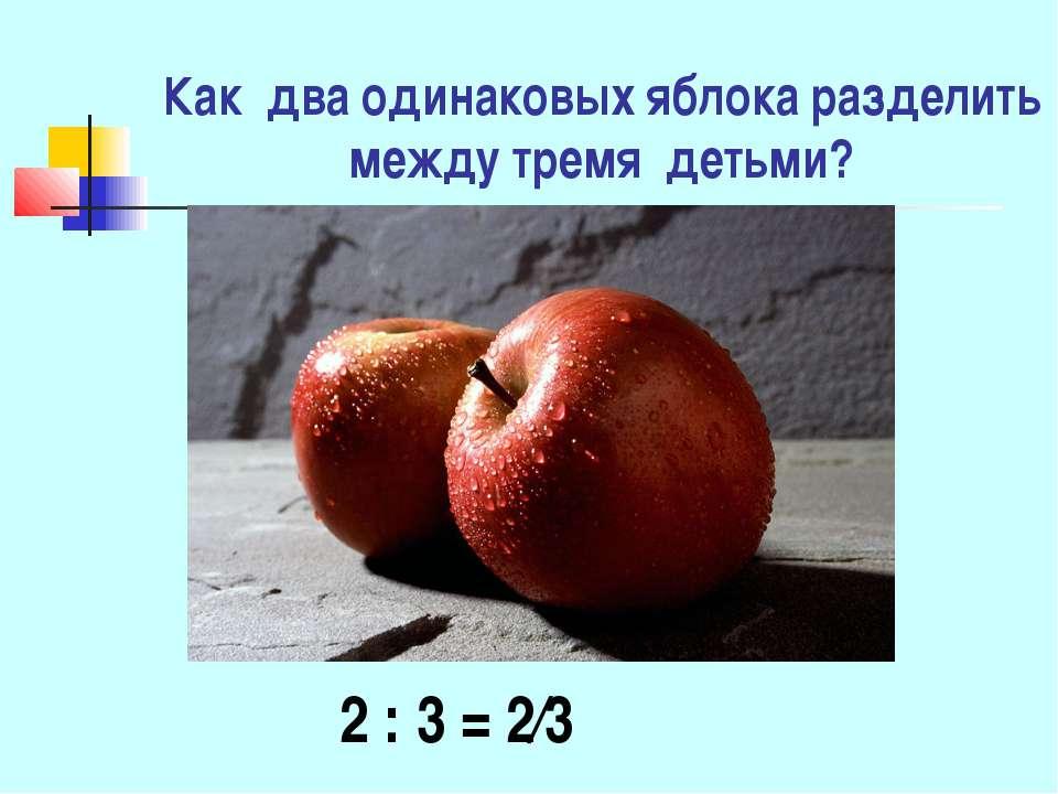 Как два одинаковых яблока разделить между тремя детьми? 2 : 3 = 2∕3