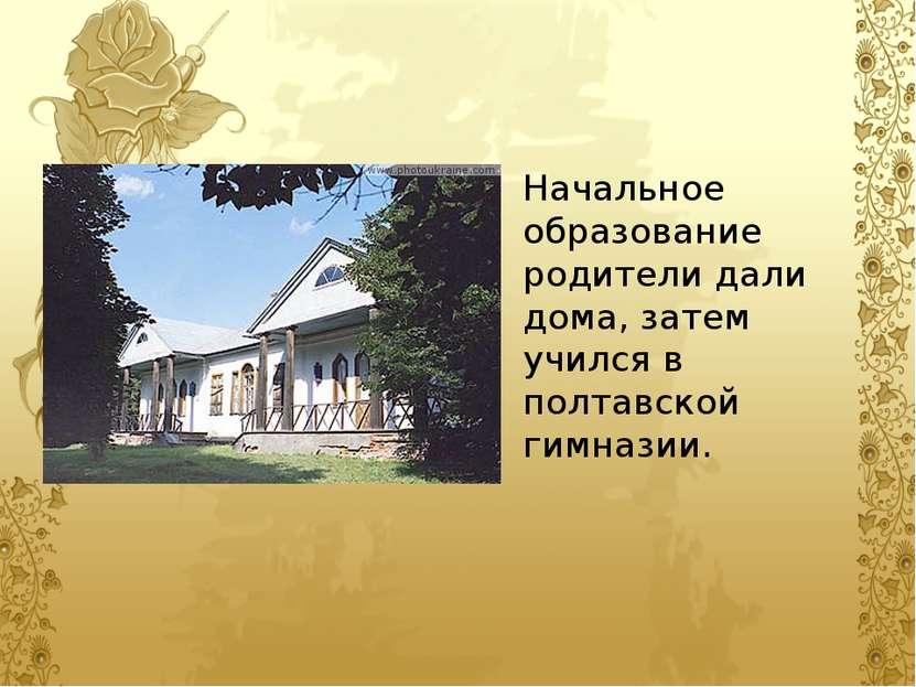 Начальное образование родители дали дома, затем учился в полтавской гимназии.