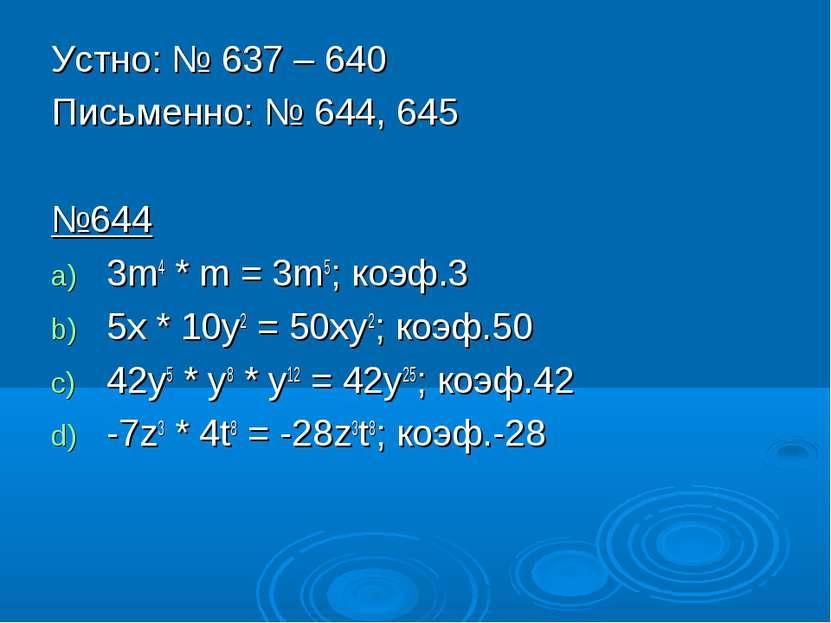 Устно: № 637 – 640 Письменно: № 644, 645 №644 3m4 * m = 3m5; коэф.3 5x * 10y2...