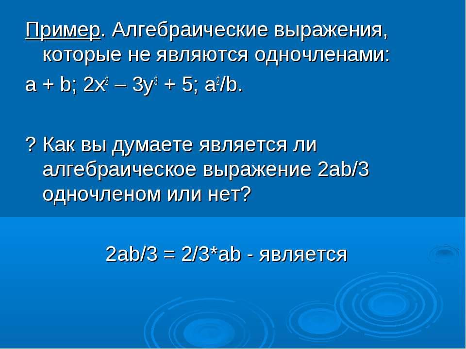 Пример. Алгебраические выражения, которые не являются одночленами: a + b; 2x2...
