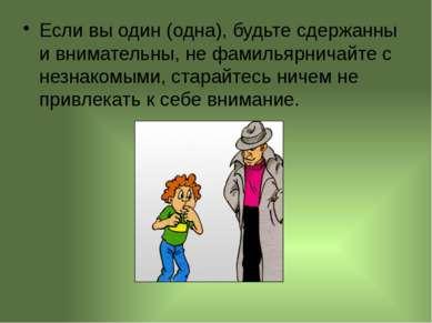 Если вы один (одна), будьте сдержанны и внимательны, не фамильярничайте с нез...