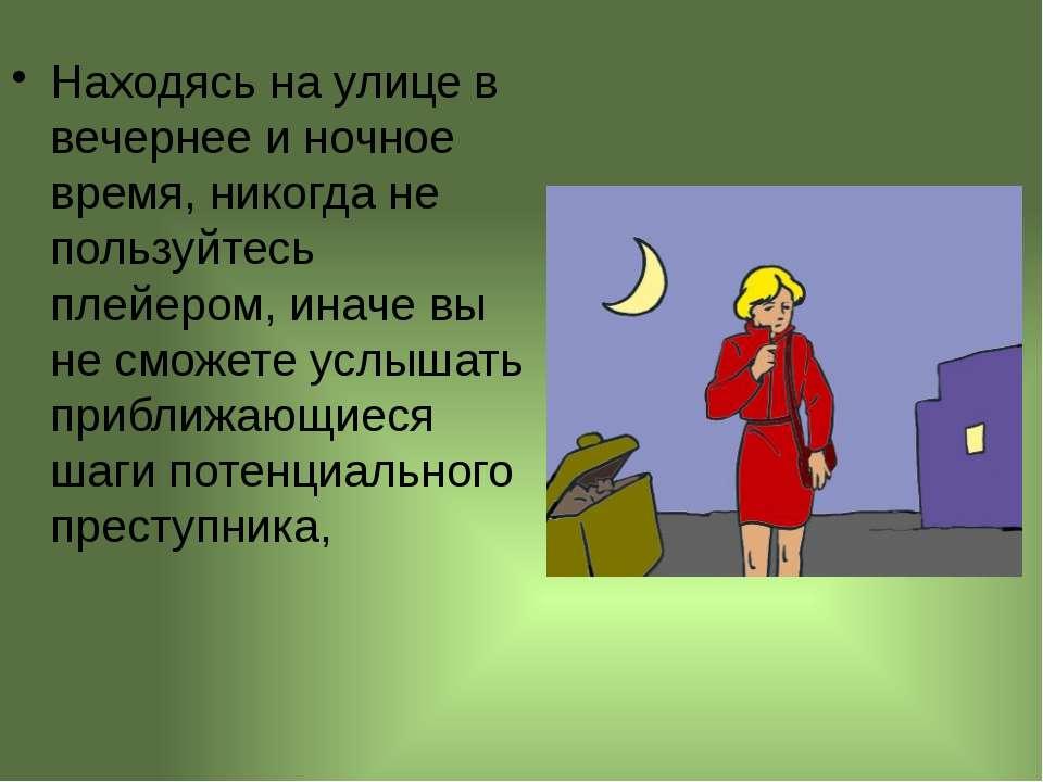 Находясь на улице в вечернее и ночное время, никогда не пользуйтесь плейером,...