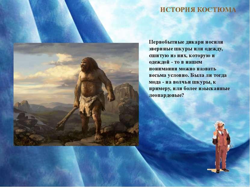 ИСТОРИЯ КОСТЮМА Первобытные дикари носили звериные шкуры или одежду, сшитую и...