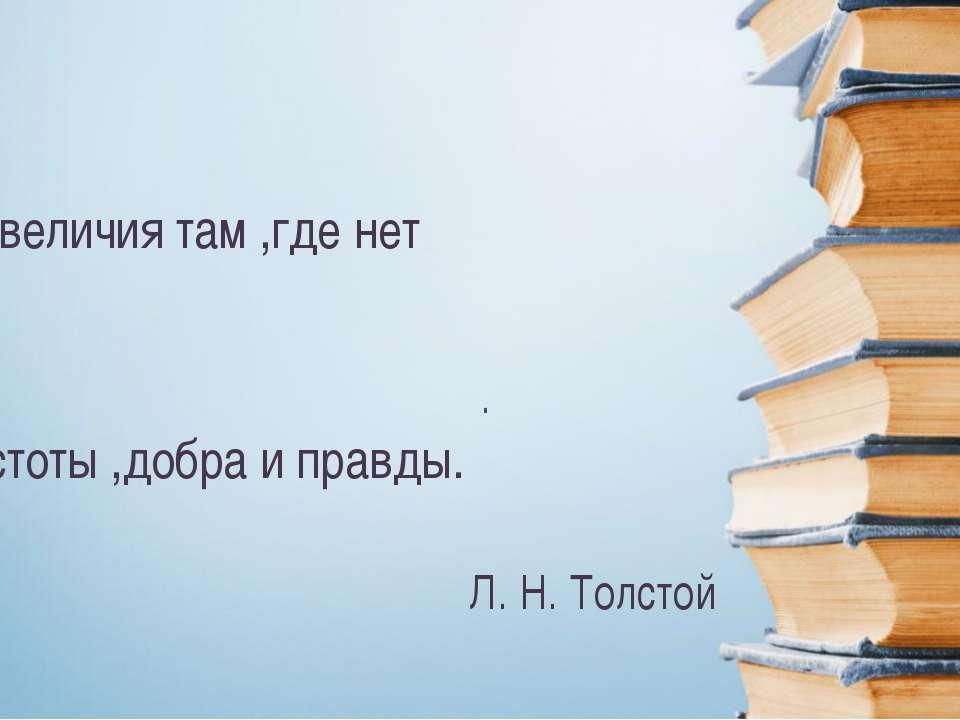 . Л. Н. Толстой Нет величия там ,где нет простоты ,добра и правды.